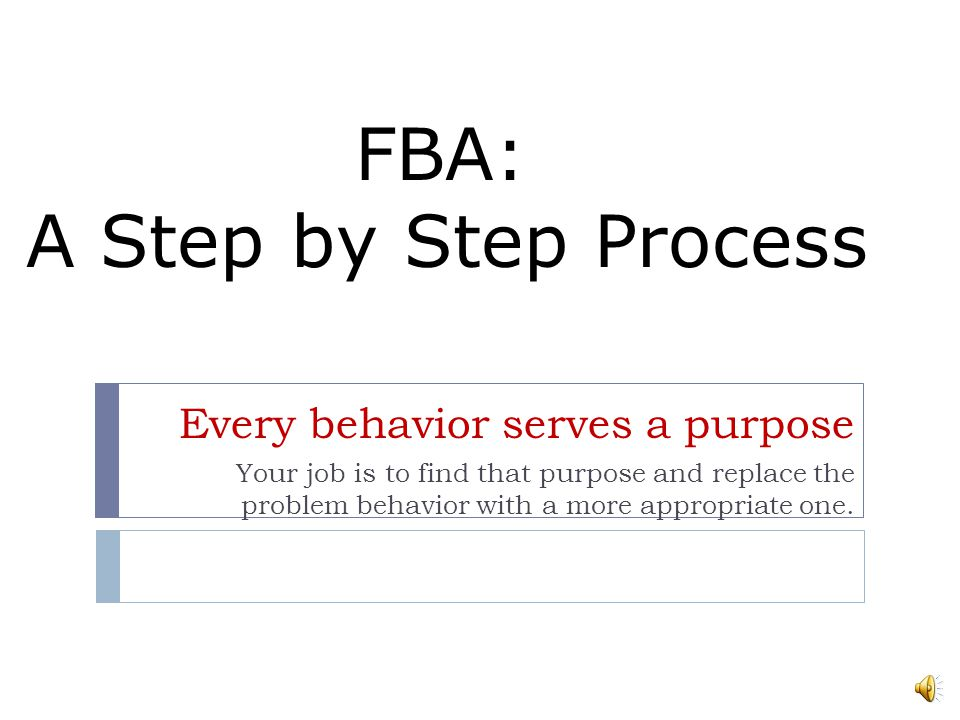 Before Conducting an FBA… Assess the overall classroom environment Ask your self if the student is aware of the expected behaviors Talk with Teachers,