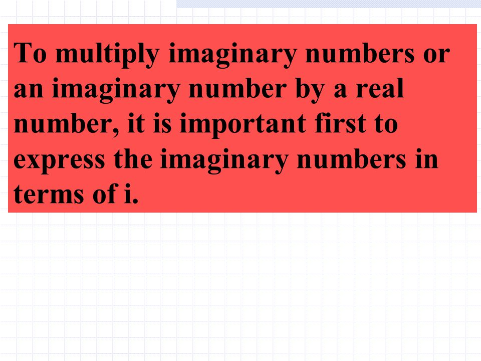 To multiply imaginary numbers or an imaginary number by a real number, it is important first to express the imaginary numbers in terms of i.