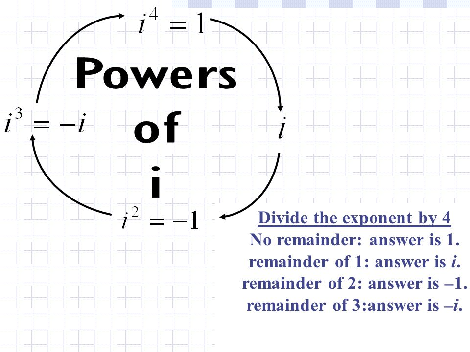 Divide the exponent by 4 No remainder: answer is 1. remainder of 1: answer is i. remainder of 2: answer is –1. remainder of 3:answer is –i. Divide the