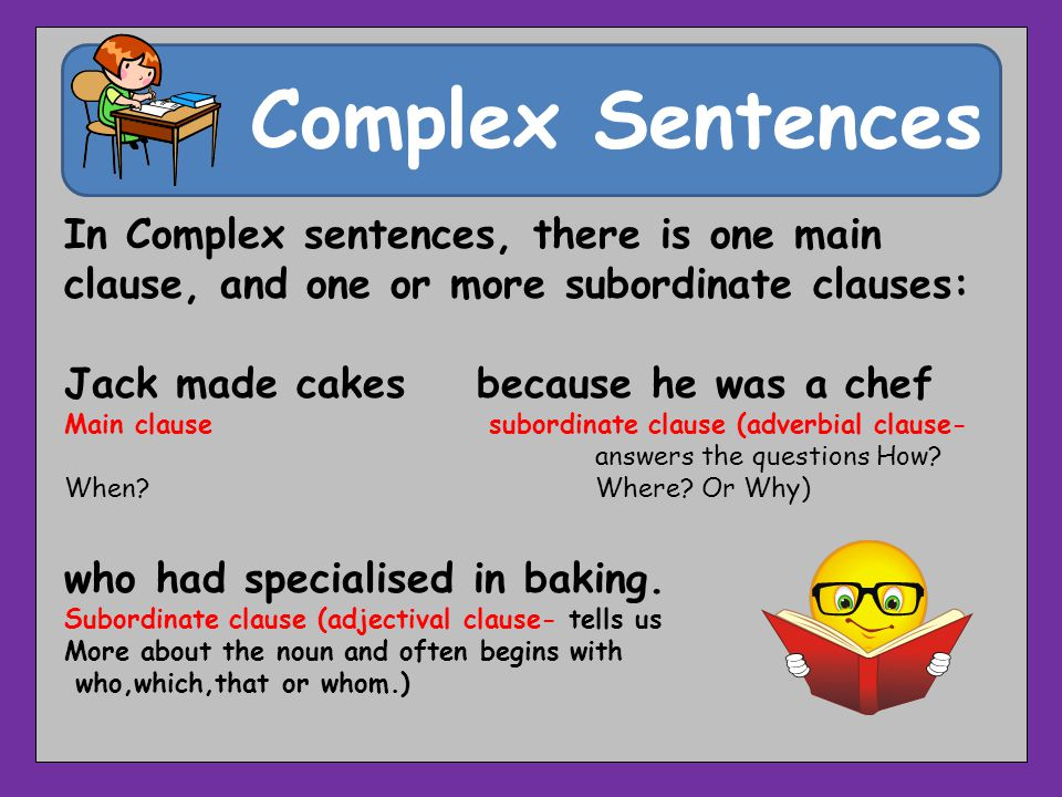 Complex Sentences In Complex sentences, there is one main clause, and one or more subordinate clauses: Jack made cakes because he was a chef Main clau