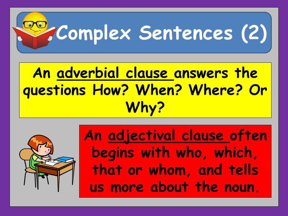 Complex Sentences (2) An adverbial clause answers the questions How.