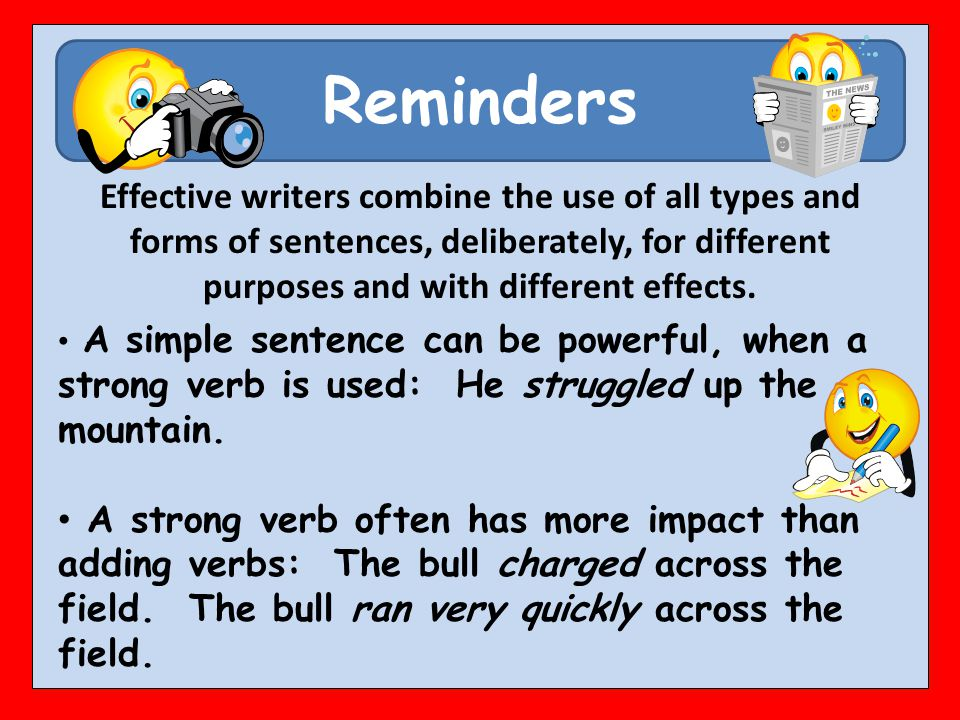 Reminders A simple sentence can be powerful, when a strong verb is used: He struggled up the mountain. A strong verb often has more impact than adding