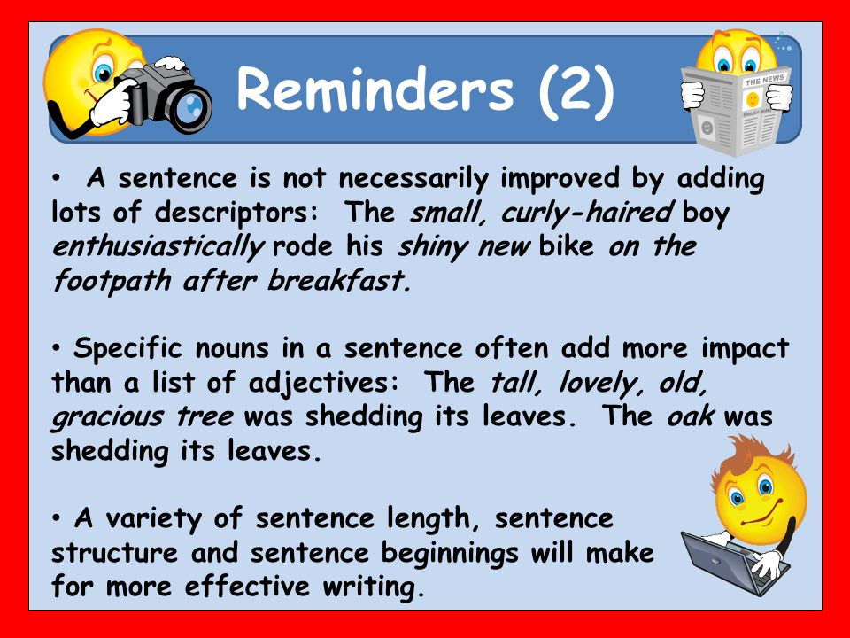 Reminders (2) A sentence is not necessarily improved by adding lots of descriptors: The small, curly-haired boy enthusiastically rode his shiny new bike on the footpath after breakfast.