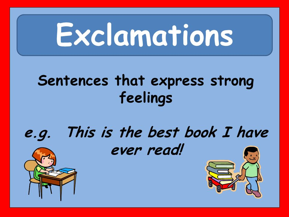 Exclamations Sentences that express strong feelings e.g. This is the best book I have ever read!