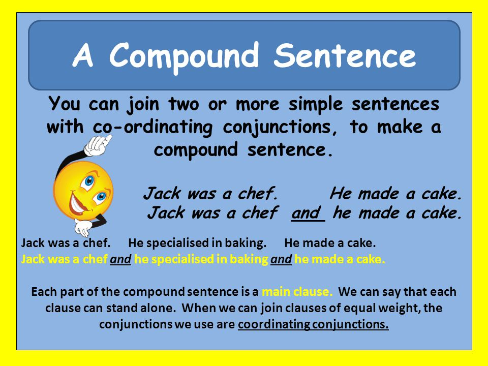 A Compound Sentence You can join two or more simple sentences with co-ordinating conjunctions, to make a compound sentence. Jack was a chef. He made a