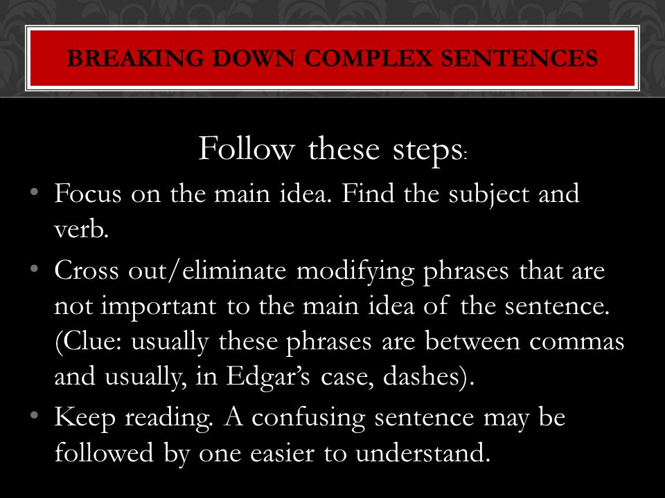 Follow these steps : Focus on the main idea.Find the subject and verb.