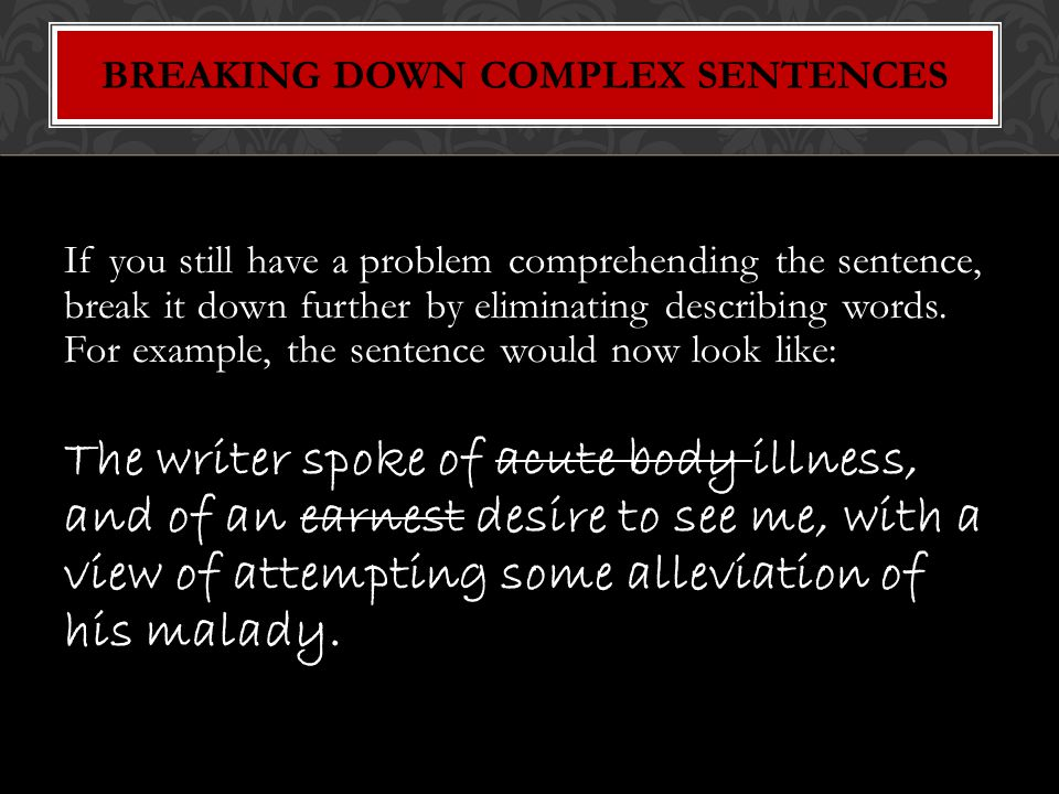 If you still have a problem comprehending the sentence, break it down further by eliminating describing words.