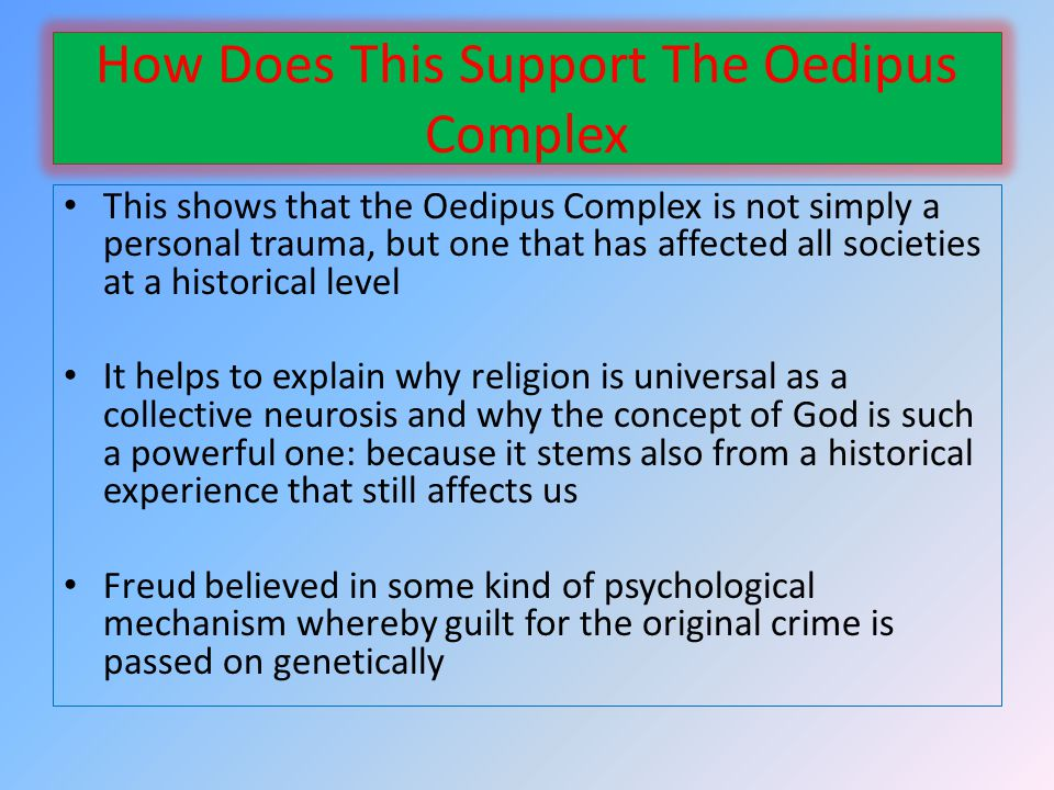 How Does This Support The Oedipus Complex This shows that the Oedipus Complex is not simply a personal trauma, but one that has affected all societies at a historical level It helps to explain why religion is universal as a collective neurosis and why the concept of God is such a powerful one: because it stems also from a historical experience that still affects us Freud believed in some kind of psychological mechanism whereby guilt for the original crime is passed on genetically
