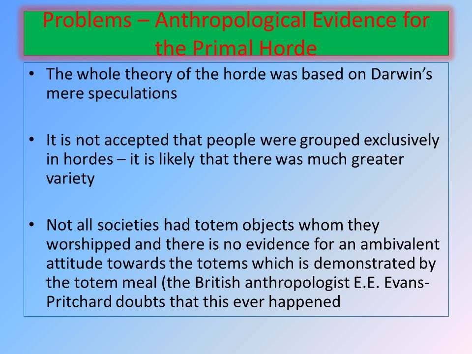 Problems – Anthropological Evidence for the Primal Horde The whole theory of the horde was based on Darwins mere speculations It is not accepted that people were grouped exclusively in hordes – it is likely that there was much greater variety Not all societies had totem objects whom they worshipped and there is no evidence for an ambivalent attitude towards the totems which is demonstrated by the totem meal (the British anthropologist E.E.