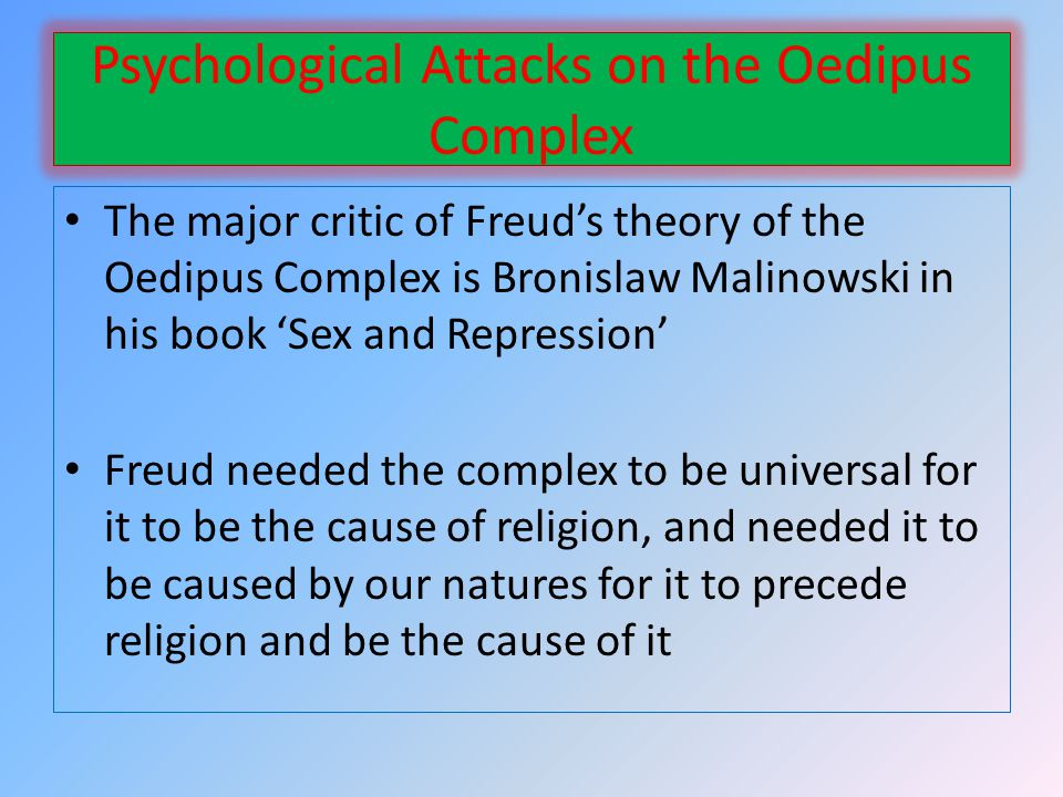 Psychological Attacks on the Oedipus Complex The major critic of Freuds theory of the Oedipus Complex is Bronislaw Malinowski in his book Sex and Repression Freud needed the complex to be universal for it to be the cause of religion, and needed it to be caused by our natures for it to precede religion and be the cause of it