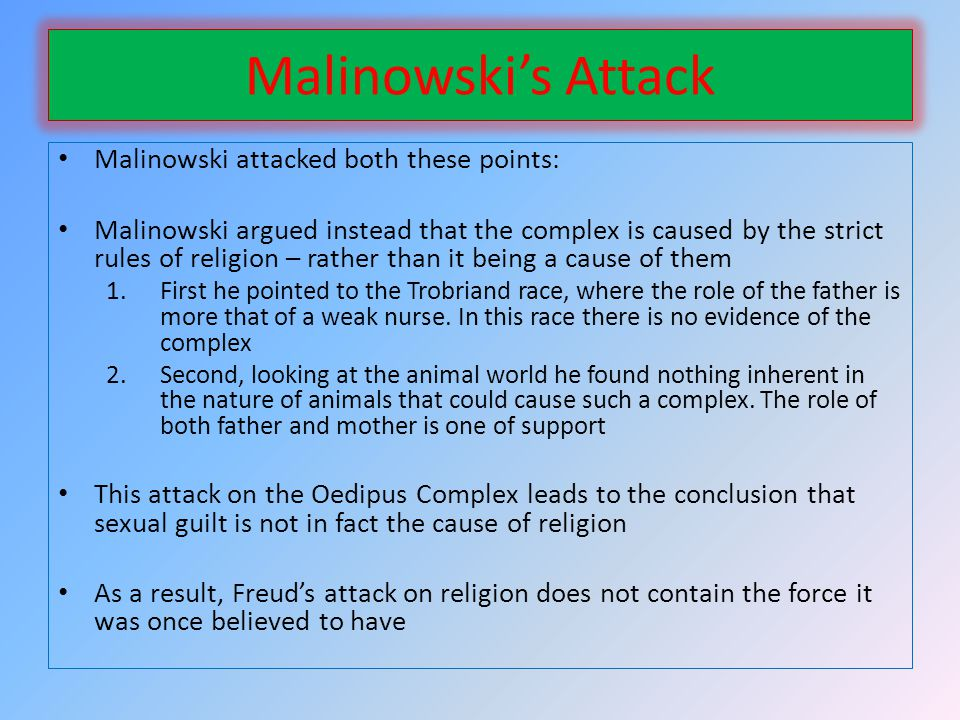 Malinowskis Attack Malinowski attacked both these points: Malinowski argued instead that the complex is caused by the strict rules of religion – rather than it being a cause of them 1.First he pointed to the Trobriand race, where the role of the father is more that of a weak nurse.