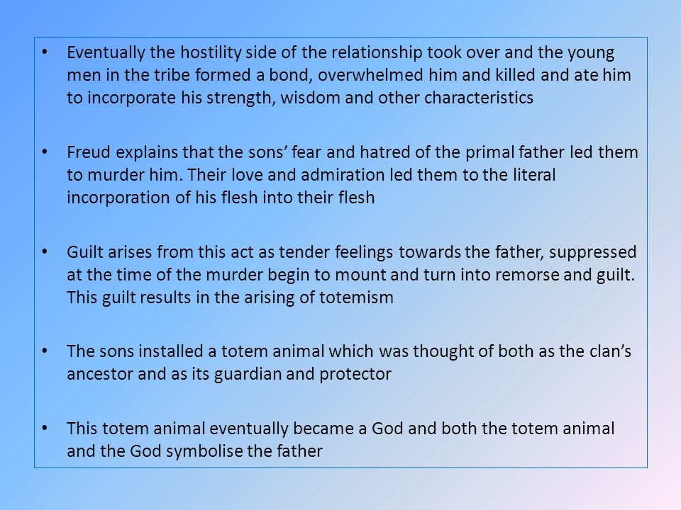 Eventually the hostility side of the relationship took over and the young men in the tribe formed a bond, overwhelmed him and killed and ate him to incorporate his strength, wisdom and other characteristics Freud explains that the sons fear and hatred of the primal father led them to murder him.