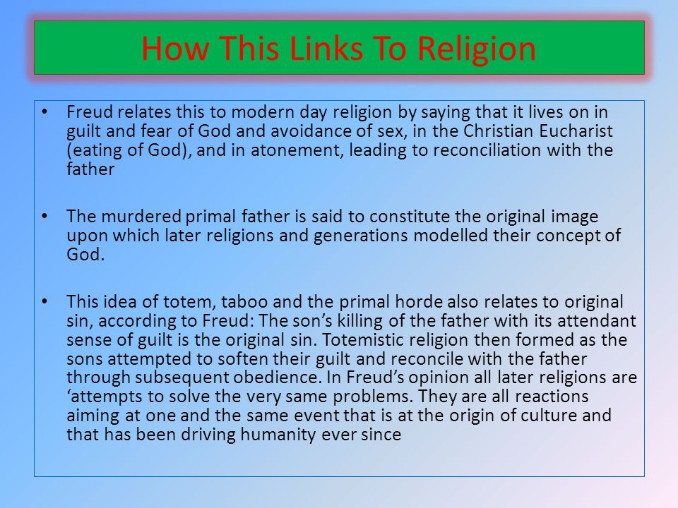 How This Links To Religion Freud relates this to modern day religion by saying that it lives on in guilt and fear of God and avoidance of sex, in the Christian Eucharist (eating of God), and in atonement, leading to reconciliation with the father The murdered primal father is said to constitute the original image upon which later religions and generations modelled their concept of God.