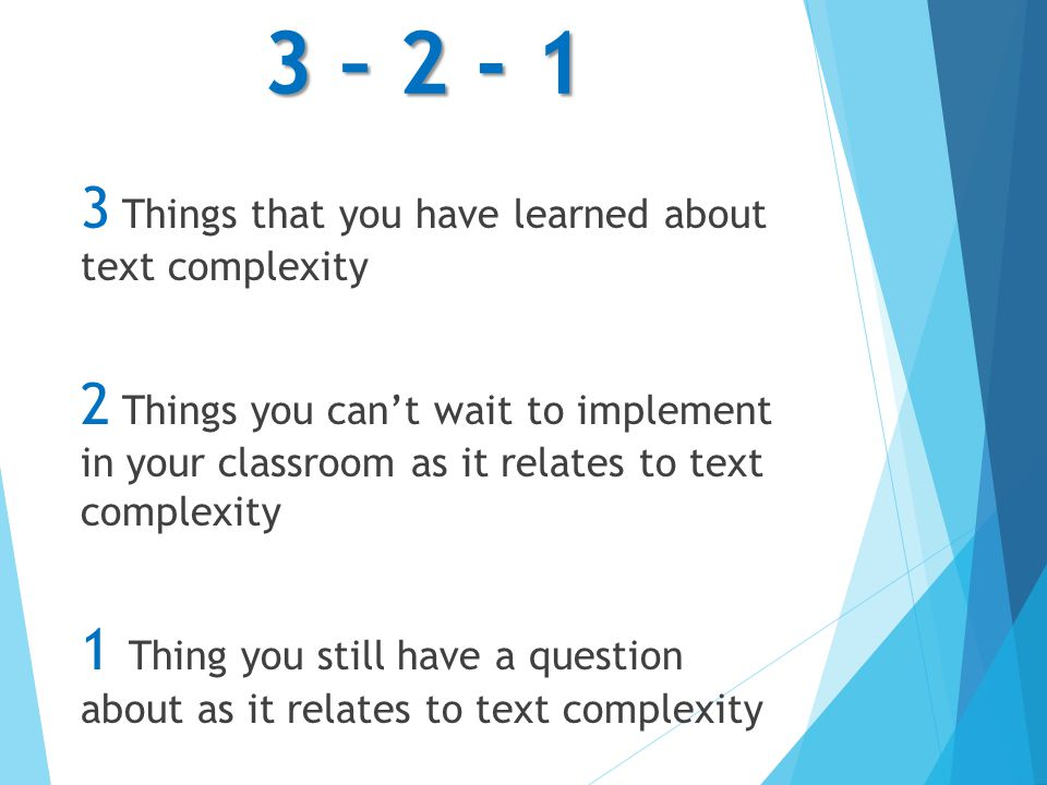 3 – 2 - 1 3 Things that you have learned about text complexity 2 Things you cant wait to implement in your classroom as it relates to text complexity 1 Thing you still have a question about as it relates to text complexity