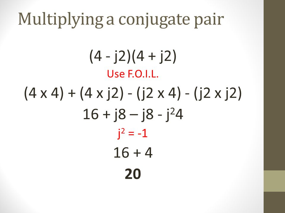 Multiplying a conjugate pair (4 - j2)(4 + j2) Use F.O.I.L. (4 x 4) + (4 x j2) - (j2 x 4) - (j2 x j2) 16 + j8 – j8 - j 2 4 j 2 = -1 16 + 4 20