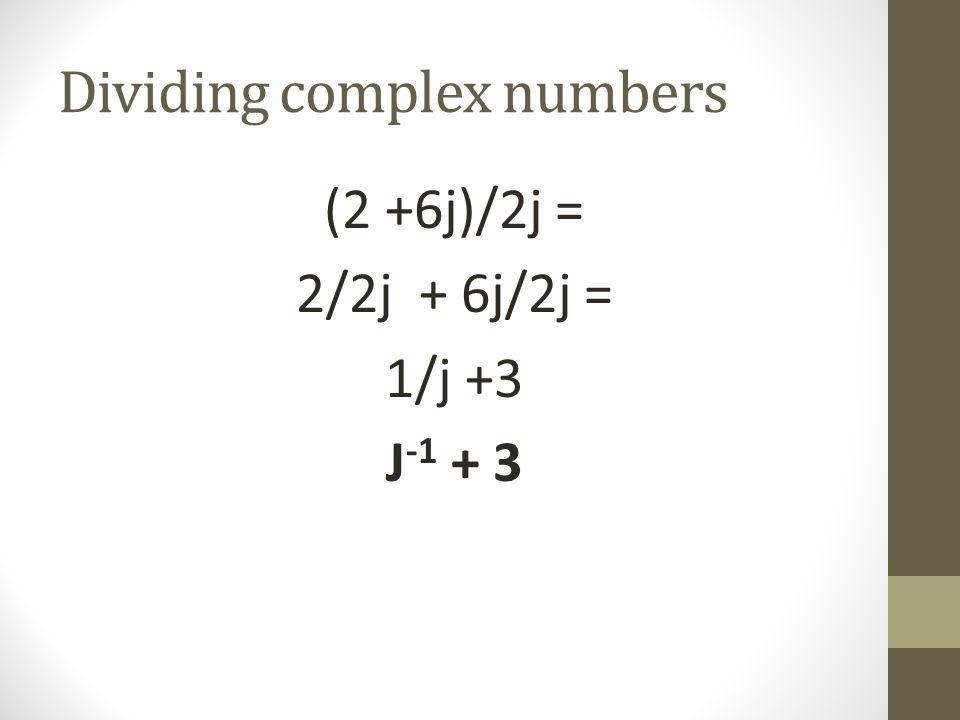Dividing complex numbers (2 +6j)/2j = 2/2j + 6j/2j = 1/j +3 J -1 + 3