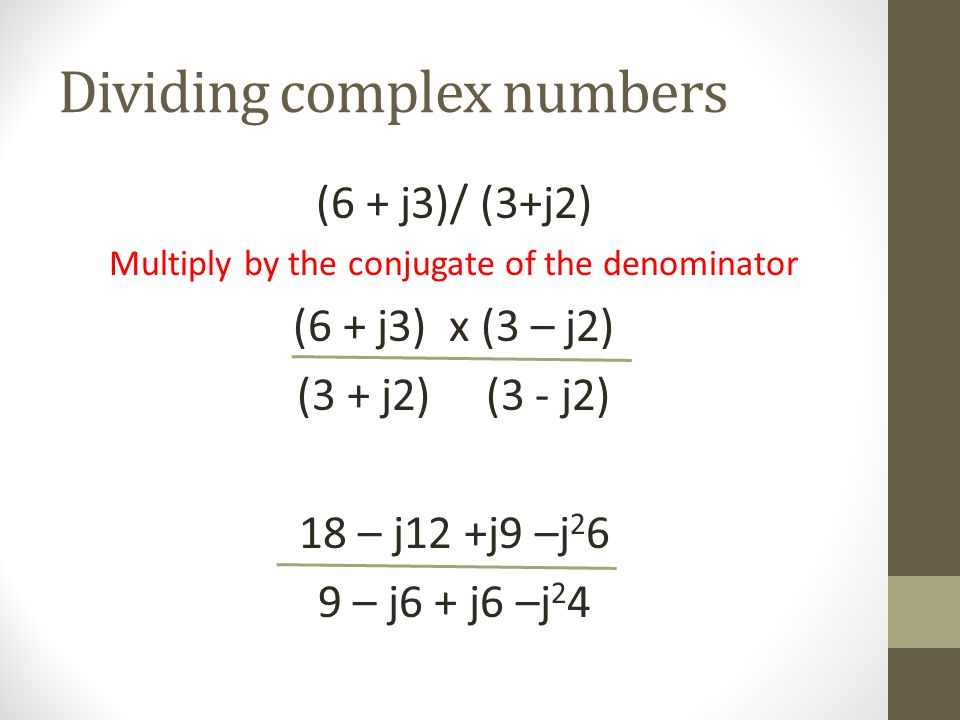 Dividing complex numbers (6 + j3)/ (3+j2) Multiply by the conjugate of the denominator (6 + j3) x (3 – j2) (3 + j2) (3 - j2) 18 – j12 +j9 –j 2 6 9 – j