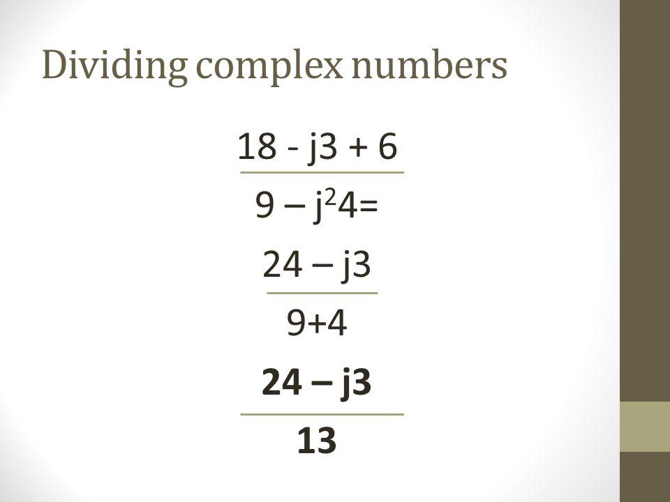 Dividing complex numbers 18 - j3 + 6 9 – j 2 4= 24 – j3 9+4 24 – j3 13