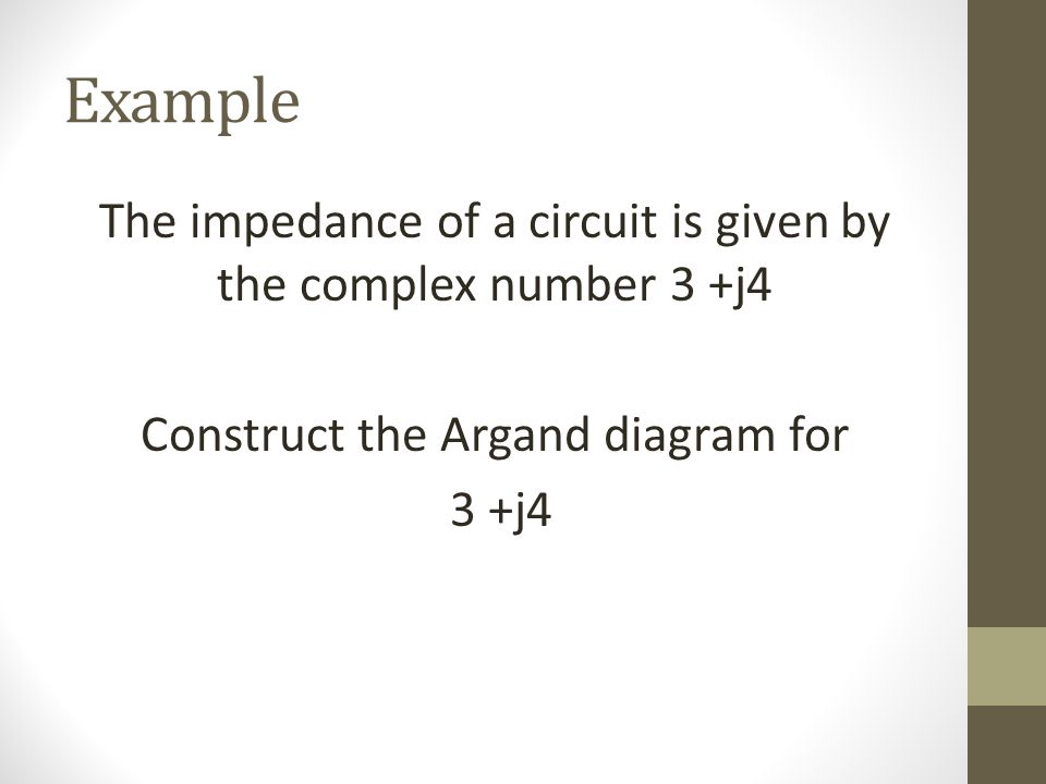 Example The impedance of a circuit is given by the complex number 3 +j4 Construct the Argand diagram for 3 +j4