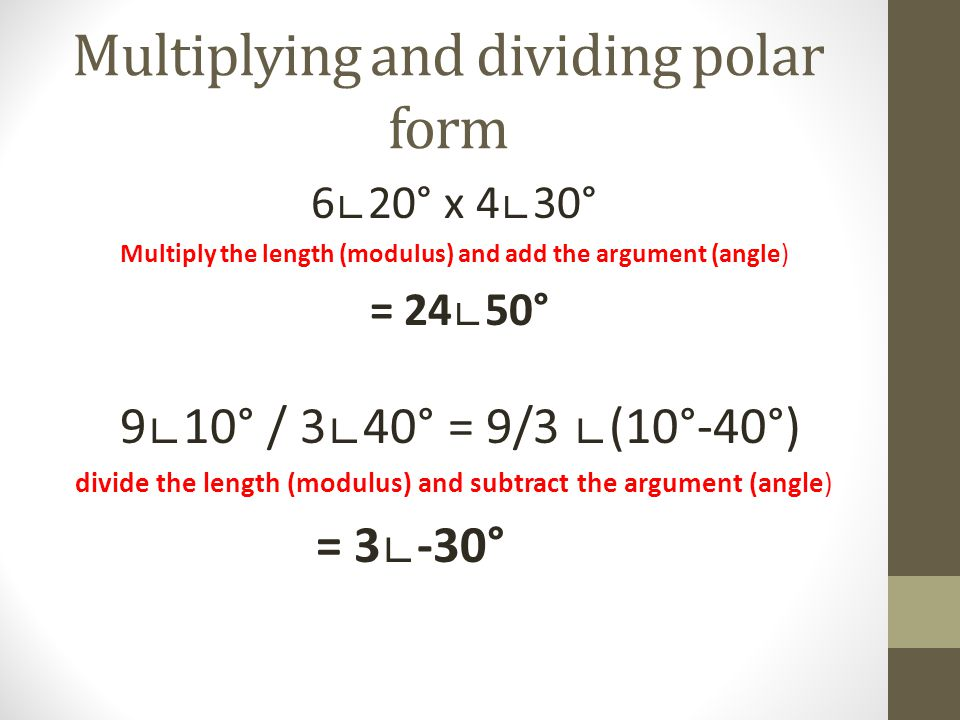 Multiplying and dividing polar form 620° x 430° Multiply the length (modulus) and add the argument (angle) = 2450° 910° / 340° = 9/3 (10°-40°) divide