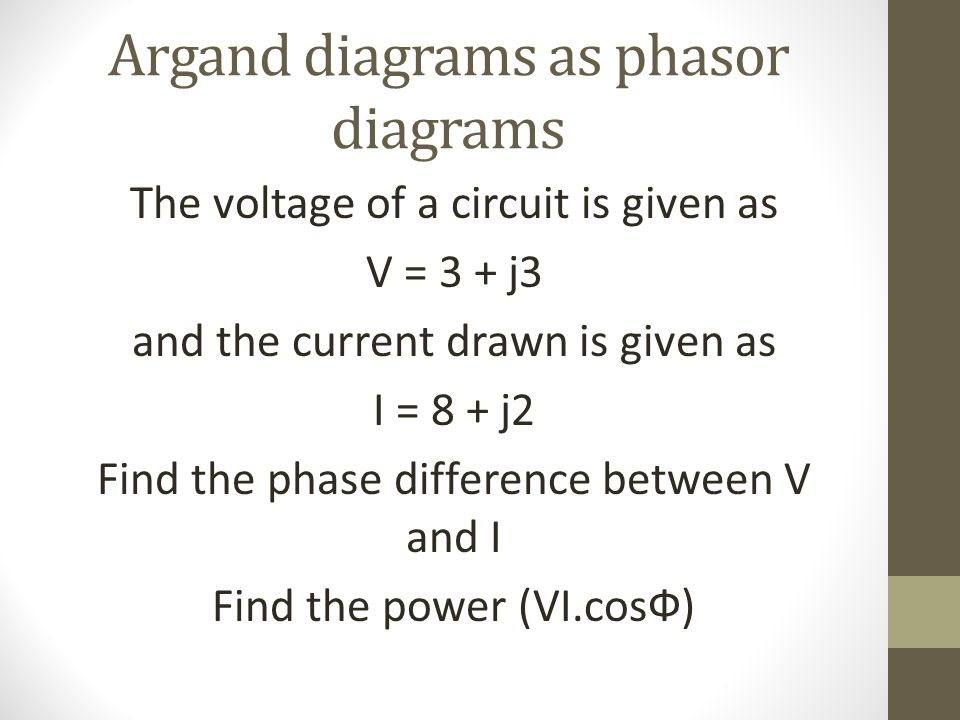 Argand diagrams as phasor diagrams The voltage of a circuit is given as V = 3 + j3 and the current drawn is given as I = 8 + j2 Find the phase differe
