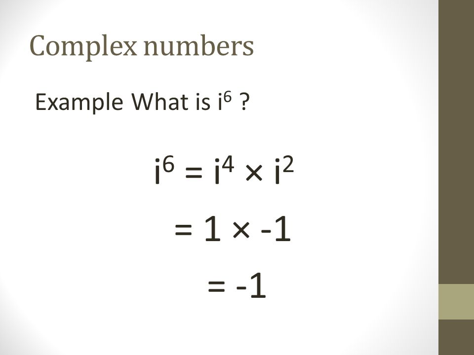 Complex numbers Example What is i 6 ? i 6 = i 4 × i 2 = 1 × -1 = -1