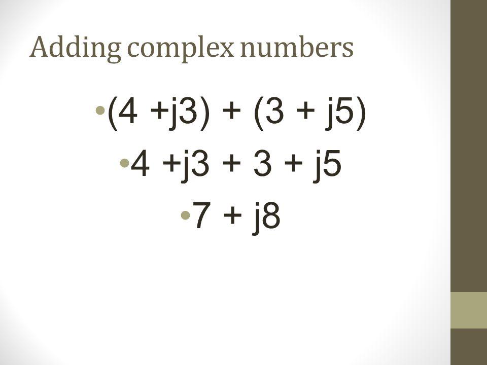 Adding complex numbers (4 +j3) + (3 + j5) 4 +j3 + 3 + j5 7 + j8