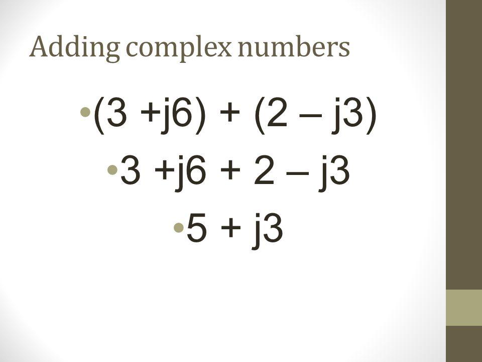 Adding complex numbers (3 +j6) + (2 – j3) 3 +j6 + 2 – j3 5 + j3