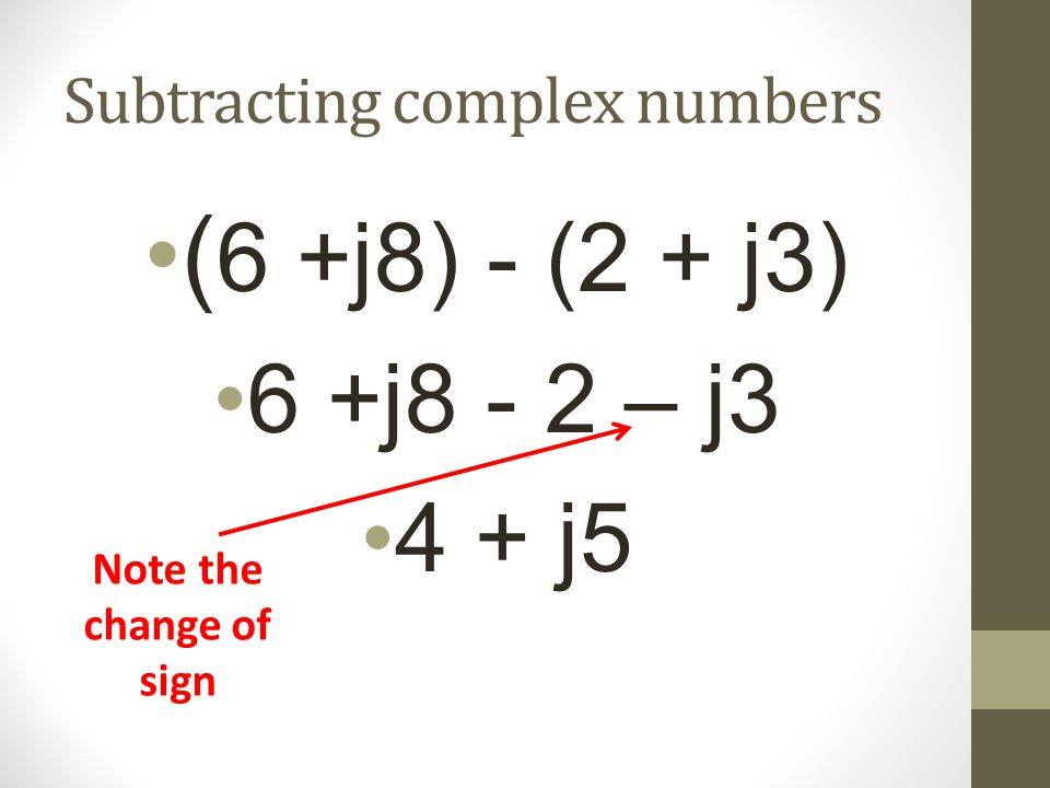 Subtracting complex numbers ( 6 +j8) - (2 + j3) 6 +j8 - 2 – j3 4 + j5 Note the change of sign
