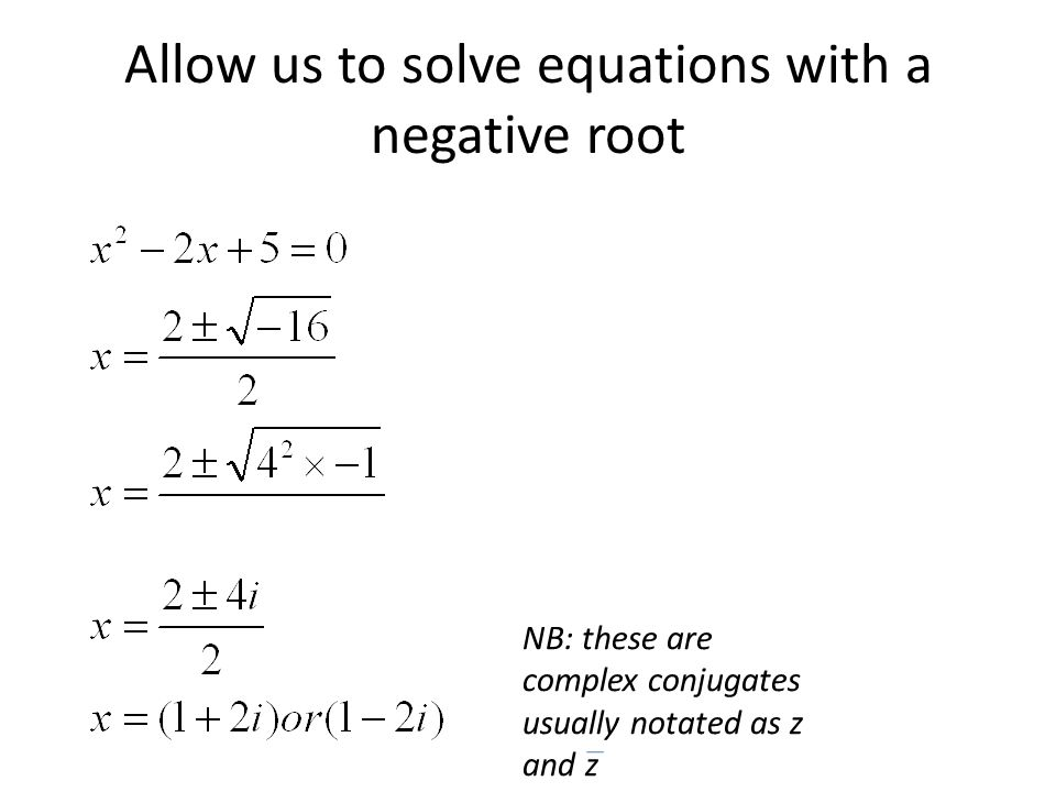 Allow us to solve equations with a negative root NB: these are complex conjugates usually notated as z and z