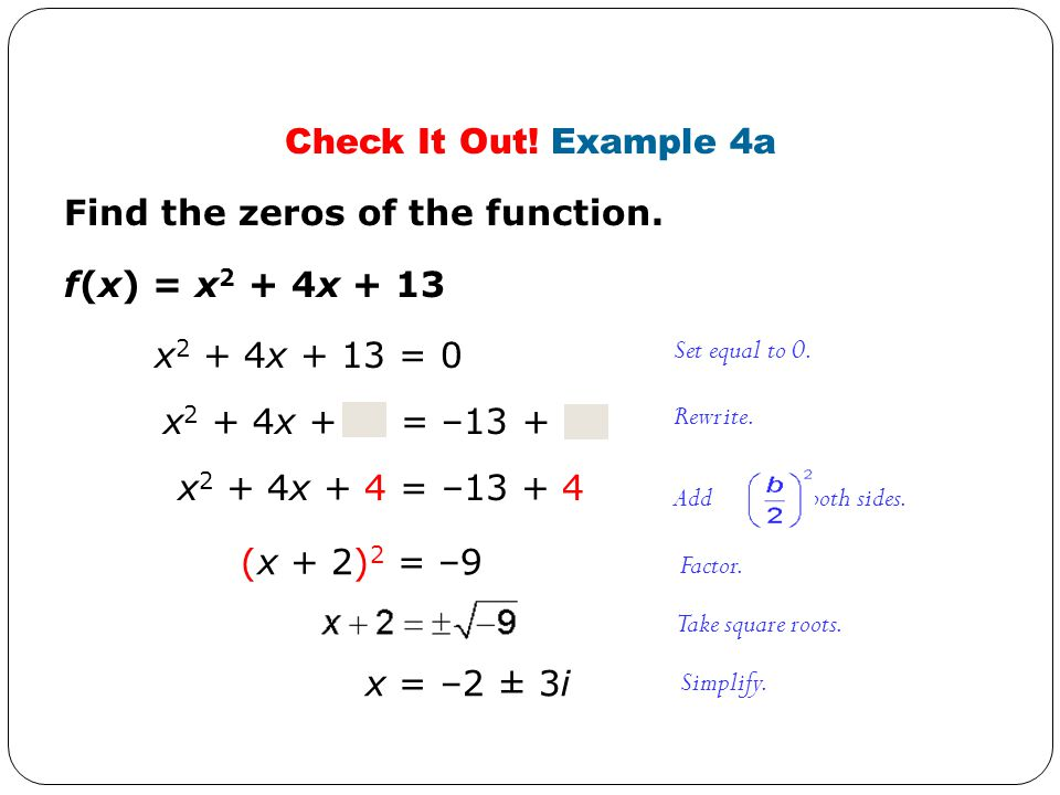 Check It Out! Example 4a Find the zeros of the function. x 2 + 4x + = –13 + f(x) = x 2 + 4x + 13 Add to both sides. x 2 + 4x + 13 = 0 Set equal to 0.