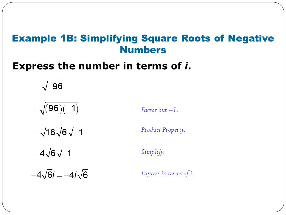 Express the number in terms of i. Example 1B: Simplifying Square Roots of Negative Numbers Factor out –1. Product Property. Simplify. Express in terms