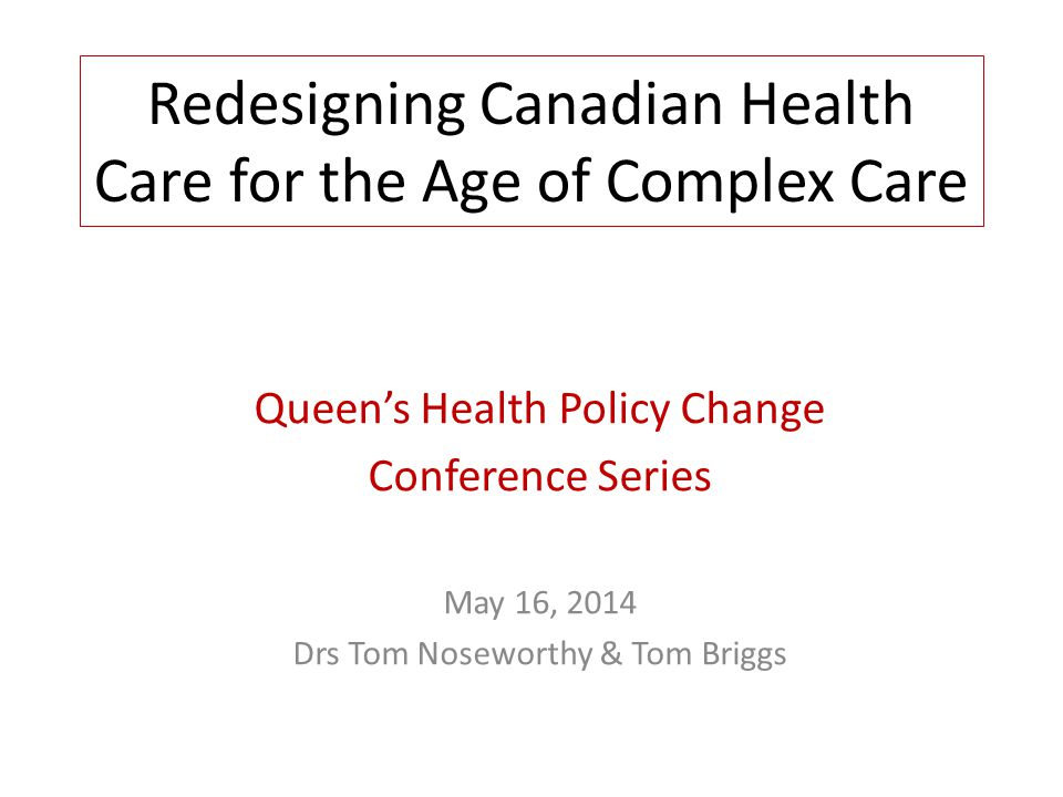Redesigning Canadian Health Care for the Age of Complex Care Queens Health Policy Change Conference Series May 16, 2014 Drs Tom Noseworthy & Tom Brigg