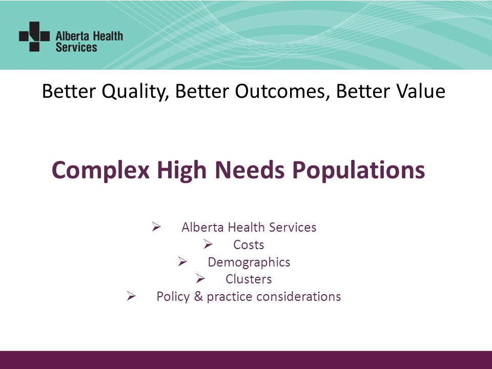 Better Quality, Better Outcomes, Better Value Alberta Health Services Costs Demographics Clusters Policy & practice considerations Complex High Needs