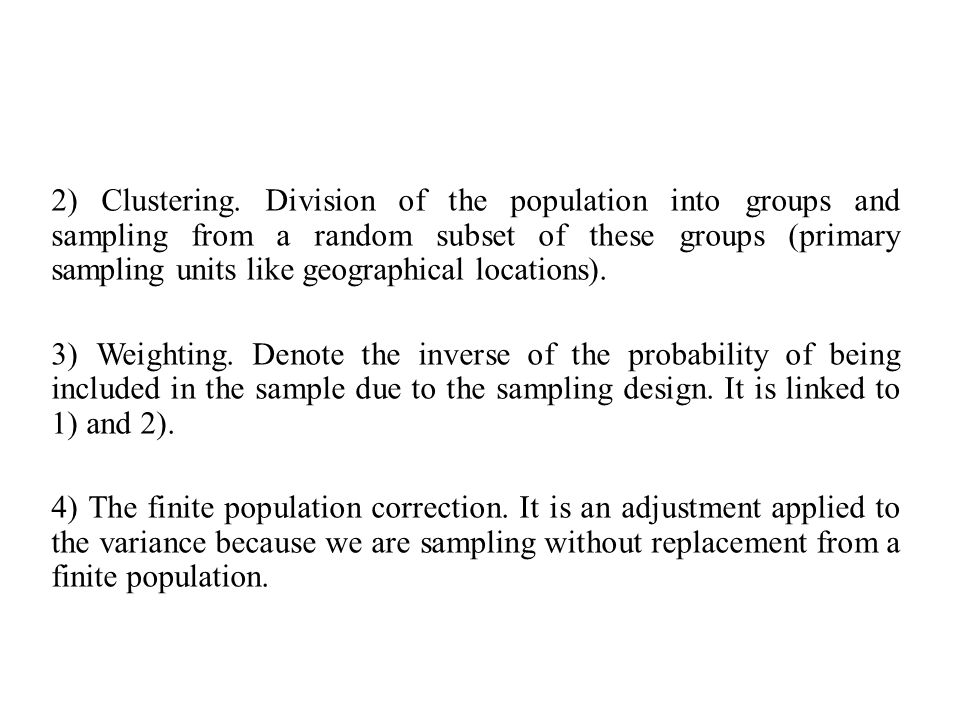 2) Clustering. Division of the population into groups and sampling from a random subset of these groups (primary sampling units like geographical loca