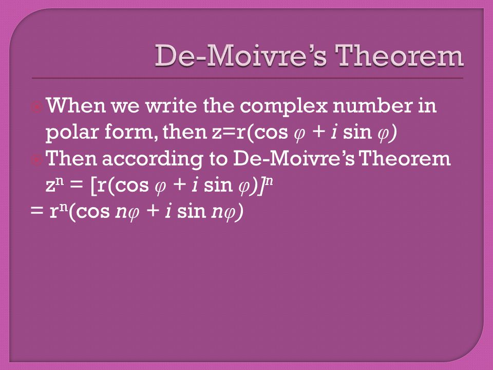 When we write the complex number in polar form, then z=r(cos φ + i sin φ ) Then according to De-Moivres Theorem z n = [r(cos φ + i sin φ )] n = r n (cos n φ + i sin n φ )