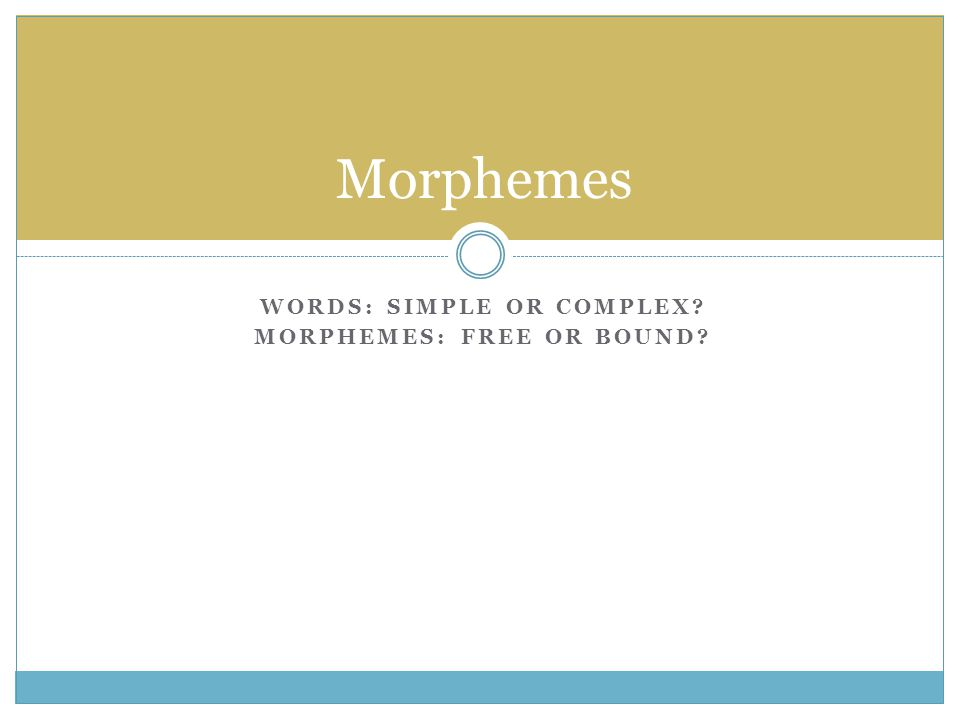 WORDS: SIMPLE OR COMPLEX MORPHEMES: FREE OR BOUND Morphemes