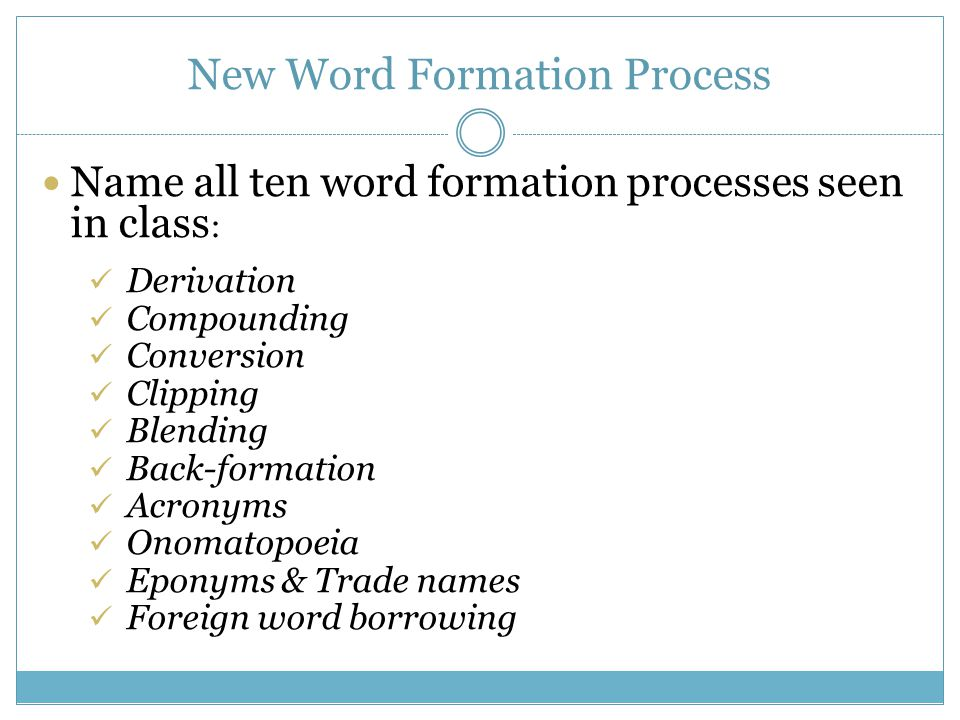 New Word Formation Process Name all ten word formation processes seen in class : Derivation Compounding Conversion Clipping Blending Back-formation Acronyms Onomatopoeia Eponyms & Trade names Foreign word borrowing