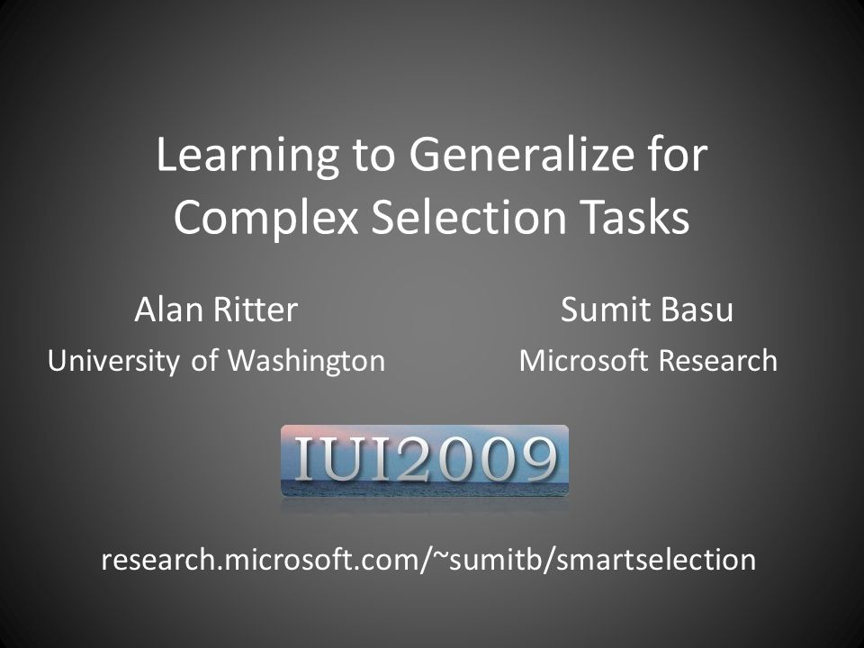 Learning to Generalize for Complex Selection Tasks Alan Ritter University of Washington Sumit Basu Microsoft Research research.microsoft.com/~sumitb/smartselection IUI 2009
