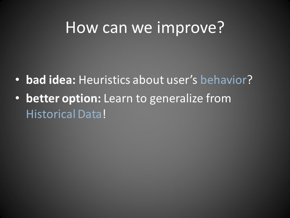 How can we improve. bad idea: Heuristics about users behavior.