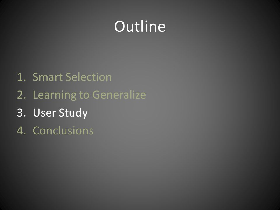 Outline 1.Smart Selection 2.Learning to Generalize 3.User Study 4.Conclusions