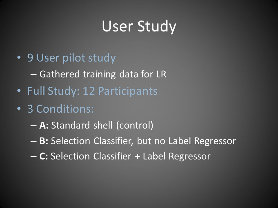 User Study 9 User pilot study – Gathered training data for LR Full Study: 12 Participants 3 Conditions: – A: Standard shell (control) – B: Selection Classifier, but no Label Regressor – C: Selection Classifier + Label Regressor