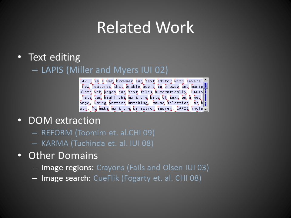 Related Work Text editing – LAPIS (Miller and Myers IUI 02) DOM extraction – REFORM (Toomim et.