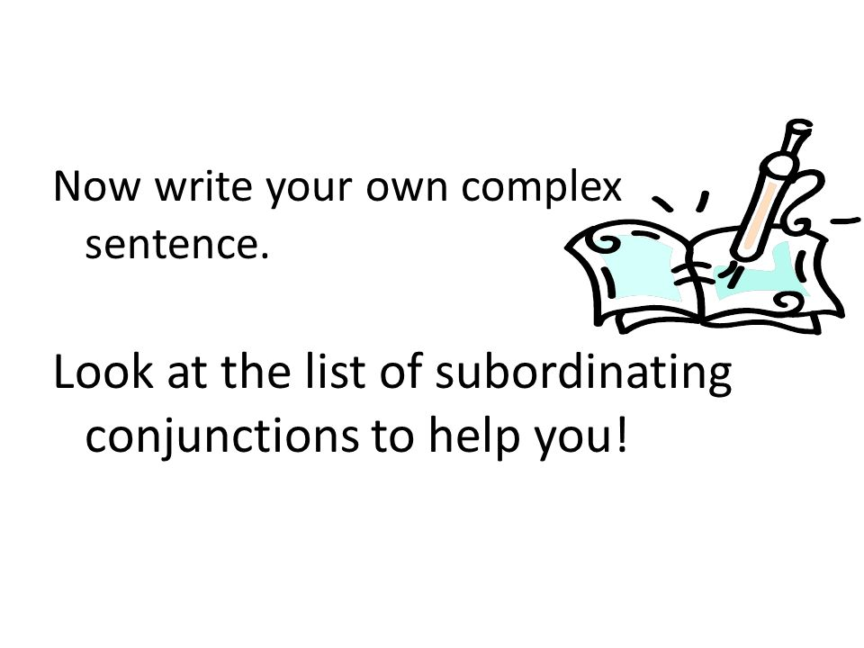 Now write your own complex sentence. Look at the list of subordinating conjunctions to help you!