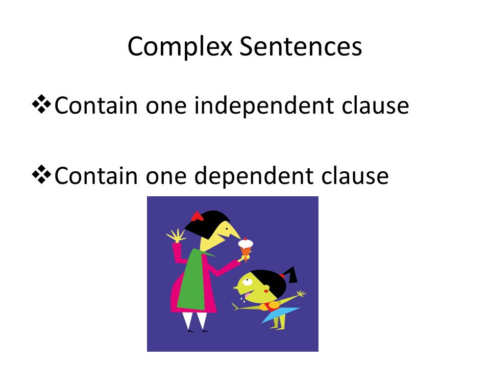 Contain one independent clause Contain one dependent clause