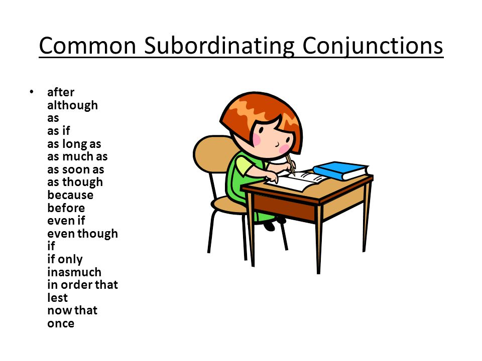 Common Subordinating Conjunctions after although as as if as long as as much as as soon as as though because before even if even though if if only inasmuch in order that lest now that once