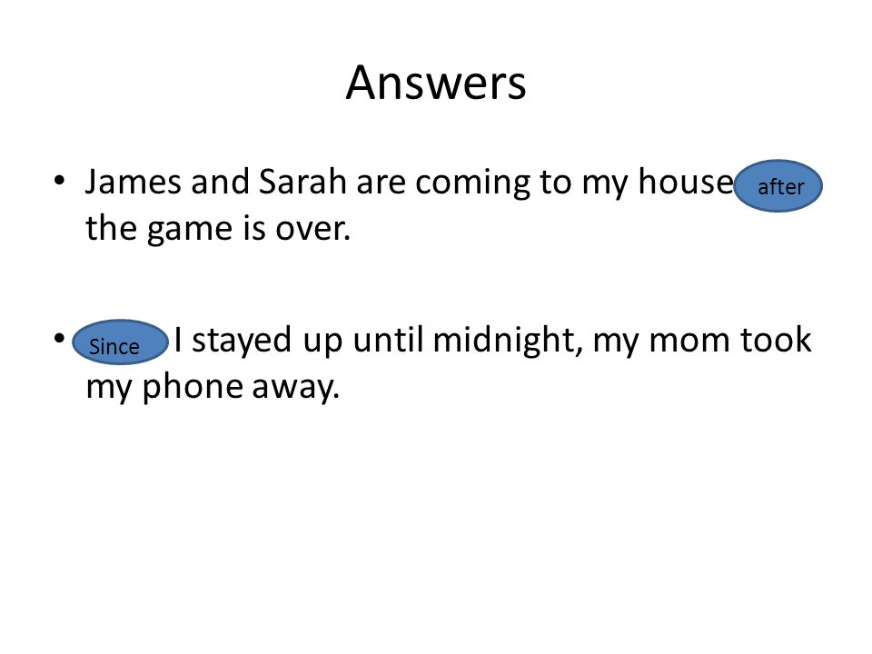 Answers James and Sarah are coming to my house after the game is over.