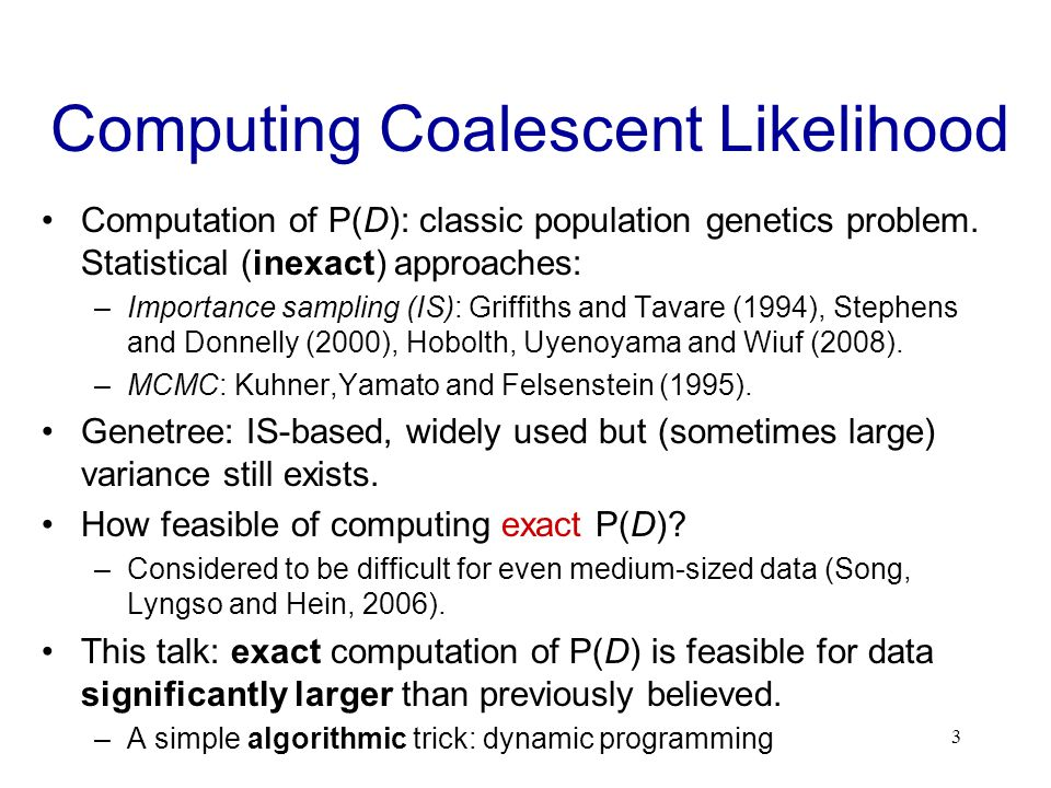 Computing Coalescent Likelihood Computation of P(D): classic population genetics problem.