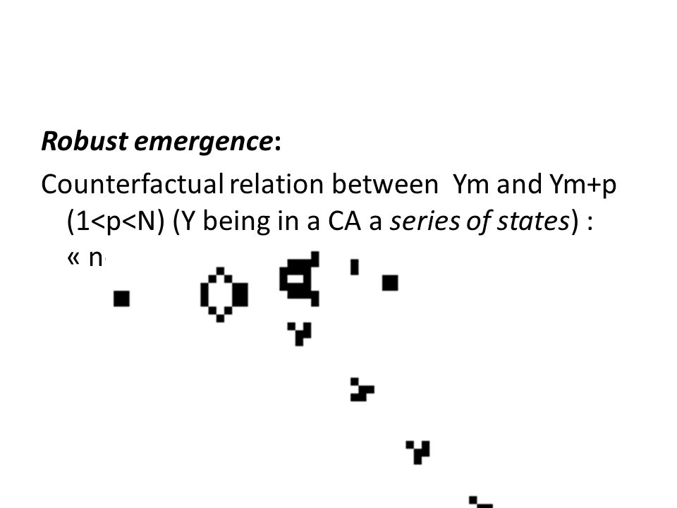 Robust emergence: Counterfactual relation between Ym and Ym+p (1<p<N) (Y being in a CA a series of states) : « novel » global rule »