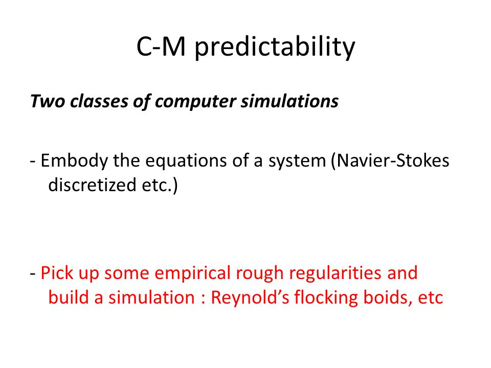 C-M predictability Two classes of computer simulations - Embody the equations of a system (Navier-Stokes discretized etc.) - Pick up some empirical rough regularities and build a simulation : Reynolds flocking boids, etc